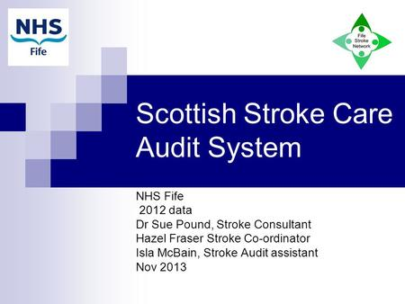 Scottish Stroke Care Audit System NHS Fife 2012 data Dr Sue Pound, Stroke Consultant Hazel Fraser Stroke Co-ordinator Isla McBain, Stroke Audit assistant.