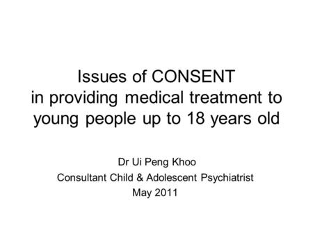 Issues of CONSENT in providing medical treatment to young people up to 18 years old Dr Ui Peng Khoo Consultant Child & Adolescent Psychiatrist May 2011.