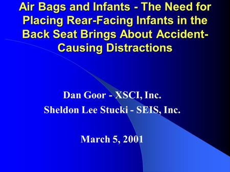 Air Bags and Infants - The Need for Placing Rear-Facing Infants in the Back Seat Brings About Accident- Causing Distractions Dan Goor - XSCI, Inc. Sheldon.