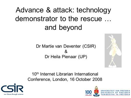 Advance & attack: technology demonstrator to the rescue … and beyond Dr Martie van Deventer (CSIR) & Dr Heila Pienaar (UP) 10 th Internet Librarian International.