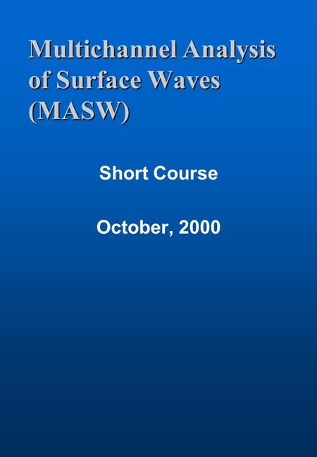 Multichannel Analysis of Surface Waves (MASW) Short Course October, 2000.