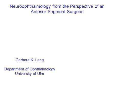 Neuroophthalmology from the Perspective of an Anterior Segment Surgeon Gerhard K. Lang Department of Ophthalmology University of Ulm.