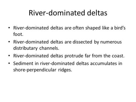River-dominated deltas River-dominated deltas are often shaped like a bird's foot. River-dominated deltas are dissected by numerous distributary channels.