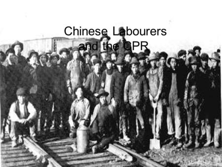 Chinese Labourers and the CPR. History of the Chinese in Canada Many Chinese men came from China to seek their fortunes in the California gold rush of.