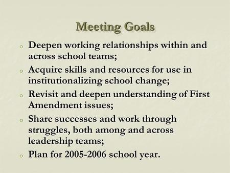 Meeting Goals o Deepen working relationships within and across school teams; o Acquire skills and resources for use in institutionalizing school change;