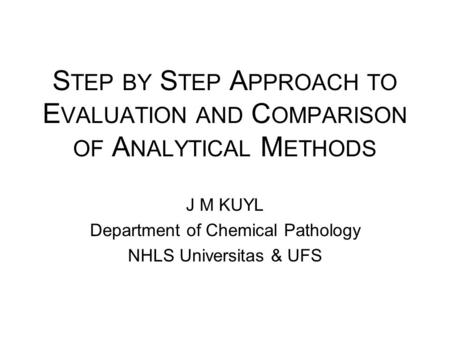 S TEP BY S TEP A PPROACH TO E VALUATION AND C OMPARISON OF A NALYTICAL M ETHODS J M KUYL Department of Chemical Pathology NHLS Universitas & UFS.