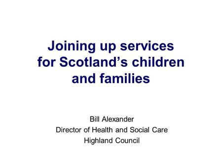 Joining up services for Scotland's children and families Bill Alexander Director of Health and Social Care Highland Council.
