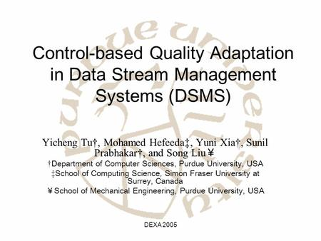 DEXA 2005 Control-based Quality Adaptation in Data Stream Management Systems (DSMS) Yicheng Tu†, Mohamed Hefeeda‡, Yuni Xia†, Sunil Prabhakar†, and Song.