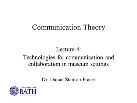Communication Theory Lecture 4: Technologies for communication and collaboration in museum settings Dr. Danaë Stanton Fraser.