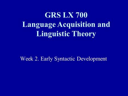 Week 2. Early Syntactic Development GRS LX 700 Language Acquisition and Linguistic Theory.