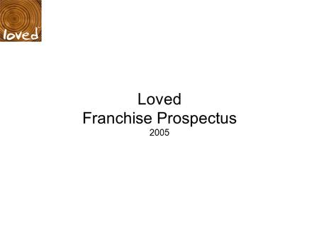 Loved Franchise Prospectus 2005. Contents: 1. Introduction 2. What is our vision for Loved? 3. Benefits 4. Process & timings overview 5. Meet the management.