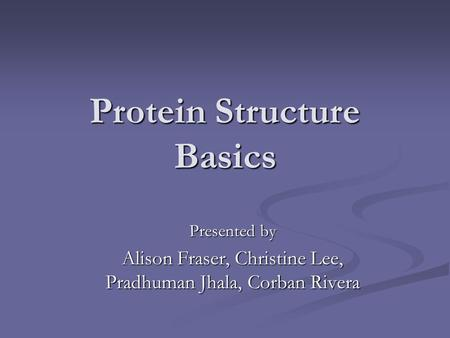 Protein Structure Basics Presented by Alison Fraser, Christine Lee, Pradhuman Jhala, Corban Rivera.