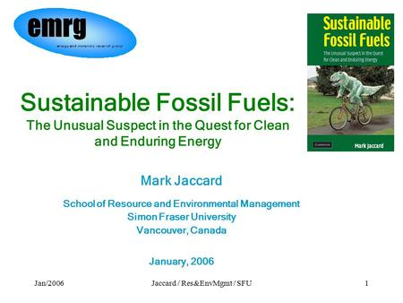 Jan/2006Jaccard / Res&EnvMgmt / SFU1 Sustainable Fossil Fuels: The Unusual Suspect in the Quest for Clean and Enduring Energy Mark Jaccard School of Resource.