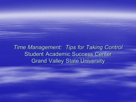 Time Management: Tips for Taking Control Student Academic Success Center Grand Valley State University.
