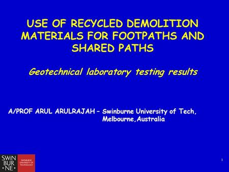 1 USE OF RECYCLED DEMOLITION MATERIALS FOR FOOTPATHS AND SHARED PATHS Geotechnical laboratory testing results A/PROF ARUL ARULRAJAH – Swinburne University.