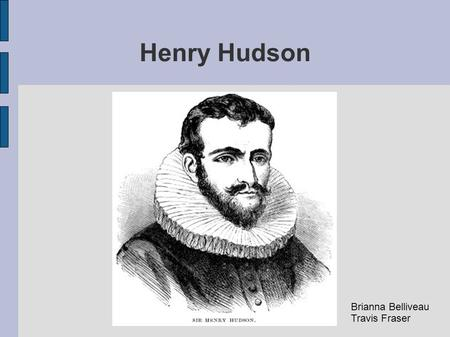 Henry Hudson Brianna Belliveau Travis Fraser. Historical Background Henry Hudson was a famed English explorer, taking several voyages to the new world.