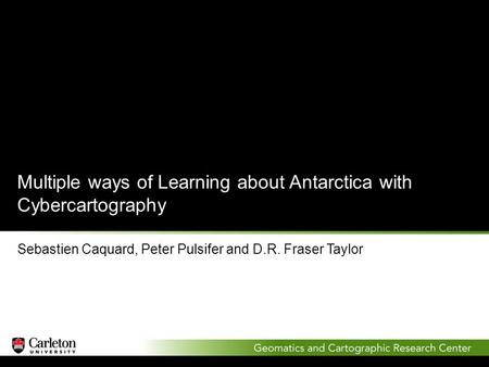 Multiple ways of Learning about Antarctica with Cybercartography Sebastien Caquard, Peter Pulsifer and D.R. Fraser Taylor.