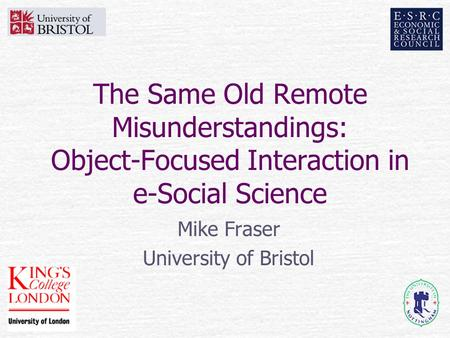 The Same Old Remote Misunderstandings: Object-Focused Interaction in e-Social Science Mike Fraser University of Bristol.