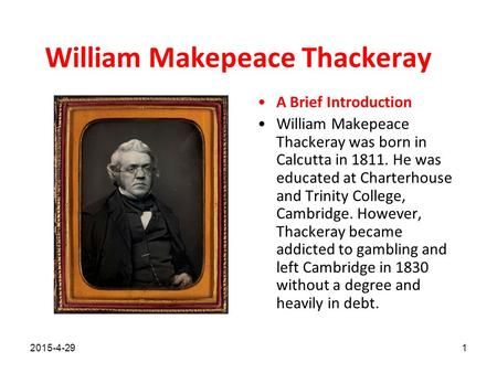 William Makepeace Thackeray A Brief Introduction William Makepeace Thackeray was born in Calcutta in 1811. He was educated at Charterhouse and Trinity.