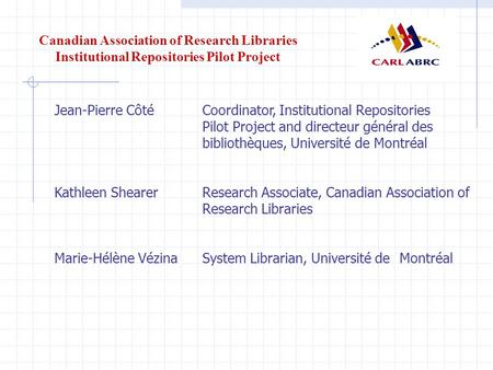 Canadian Association of Research Libraries Institutional Repositories Pilot Project Jean-Pierre Côté Coordinator, Institutional Repositories Pilot Project.