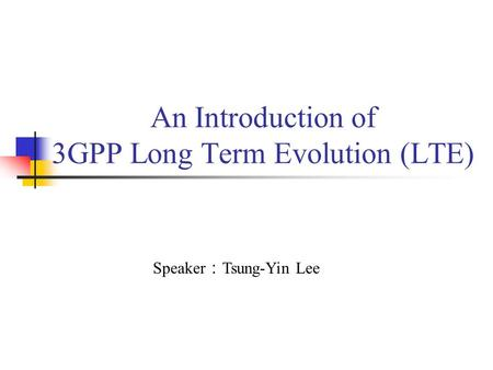 An Introduction of 3GPP Long Term Evolution (LTE) Speaker : Tsung-Yin Lee.