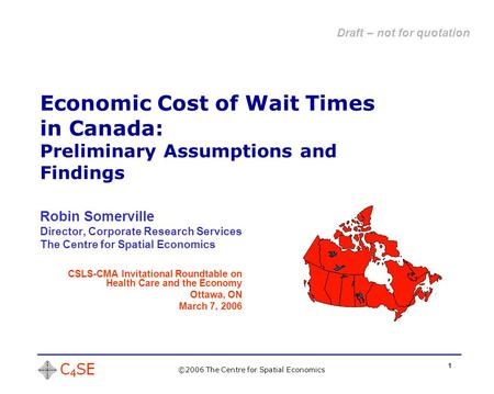 1 Economic Cost of Wait Times in Canada: Preliminary Assumptions and Findings ©2006 The Centre for Spatial Economics Robin Somerville Director, Corporate.
