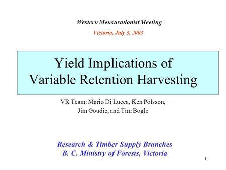 1 Yield Implications of Variable Retention Harvesting VR Team: Mario Di Lucca, Ken Polsson, Jim Goudie, and Tim Bogle Research & Timber Supply Branches.