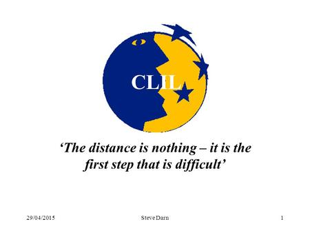 29/04/2015Steve Darn1 ' 'The distance is nothing – it is the first step that is difficult' CLIL.