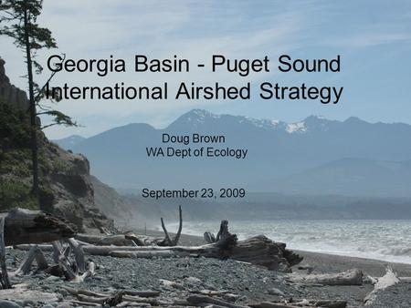 Georgia Basin - Puget Sound International Airshed Strategy Doug Brown WA Dept of Ecology September 23, 2009.