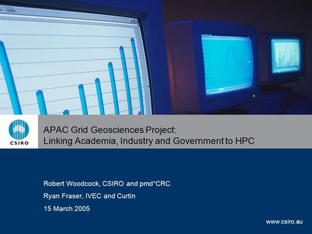 Www.csiro.au APAC Grid Geosciences Project: Linking Academia, Industry and Government to HPC Robert Woodcock, CSIRO and pmd*CRC Ryan Fraser, IVEC and Curtin.