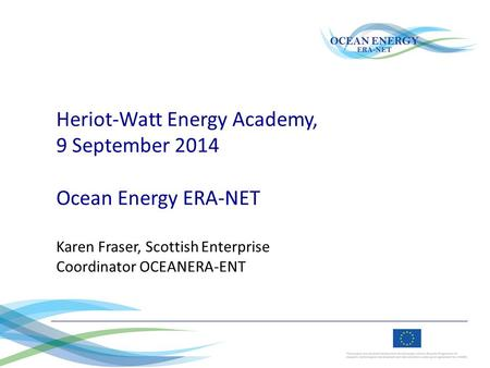 Heriot-Watt Energy Academy, 9 September 2014 Ocean Energy ERA-NET Karen Fraser, Scottish Enterprise Coordinator OCEANERA-ENT.