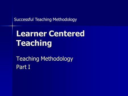 Learner Centered Teaching Teaching Methodology Part I Successful Teaching Methodology.