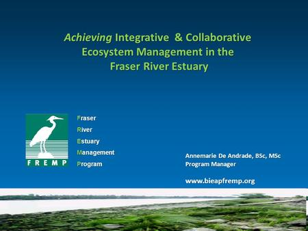 Fraser River Estuary Management Program Achieving Integrative & Collaborative Ecosystem Management in the Fraser River Estuary Fraser River Estuary Annemarie.