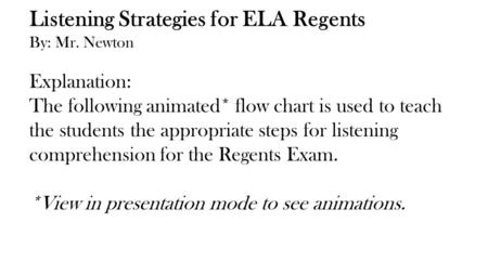 Listening Strategies for ELA Regents By: Mr. Newton Explanation: The following animated* flow chart is used to teach the students the appropriate steps.