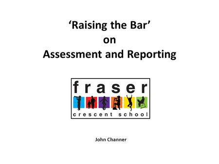 'Raising the Bar' on Assessment and Reporting John Channer.