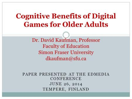 PAPER PRESENTED AT THE EDMEDIA CONFERENCE JUNE 26, 2014 TEMPERE, FINLAND Cognitive Benefits of Digital Games for Older Adults Dr. David Kaufman, Professor.