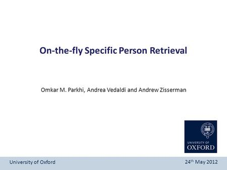 On-the-fly Specific Person Retrieval University of Oxford 24 th May 2012 Omkar M. Parkhi, Andrea Vedaldi and Andrew Zisserman.