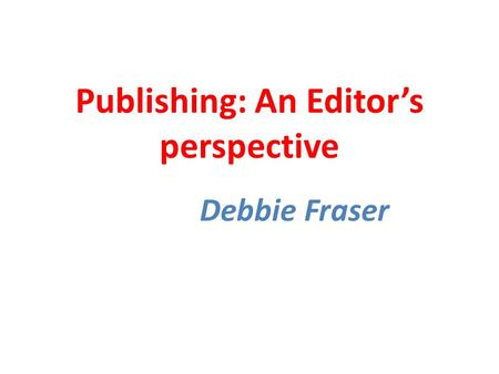 Publishing: An Editor's perspective Debbie Fraser.