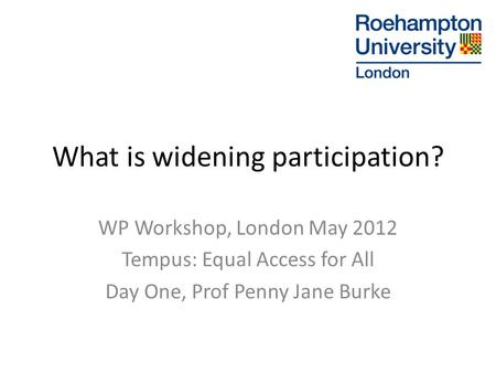 What is widening participation? WP Workshop, London May 2012 Tempus: Equal Access for All Day One, Prof Penny Jane Burke.