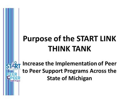 Purpose of the START LINK THINK TANK Increase the Implementation of Peer to Peer Support Programs Across the State of Michigan.