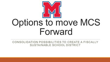 Options to move MCS Forward CONSOLIDATION POSSIBILITIES TO CREATE A FISCALLY SUSTAINABLE SCHOOL DISTRICT.