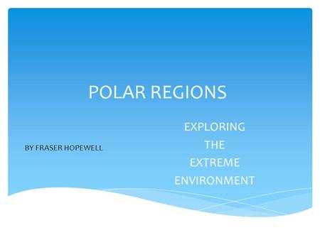 POLAR REGIONS EXPLORING THE EXTREME ENVIRONMENT BY FRASER HOPEWELL.