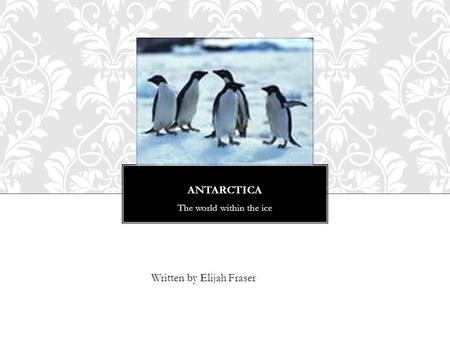 ANTARCTICA The world within the ice Written by Elijah Fraser.