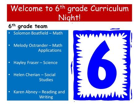 Welcome to 6 th grade Curriculum Night! 6 th grade team Solomon Boatfield – Math Melody Ostrander – Math Applications Hayley Fraser – Science Helen Cherian.