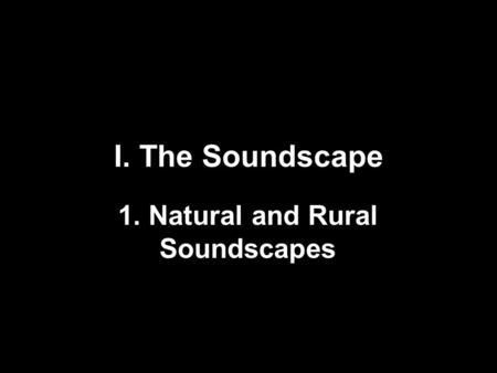 I. The Soundscape 1. Natural and Rural Soundscapes.