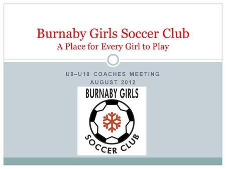U8–U18 COACHES MEETING AUGUST 2012 Burnaby Girls Soccer Club A Place for Every Girl to Play.