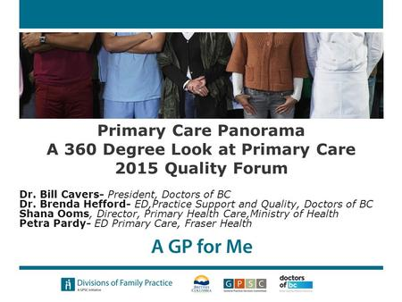 Primary Care Panorama A 360 Degree Look at Primary Care 2015 Quality Forum Dr. Bill Cavers- President, Doctors of BC Dr. Brenda Hefford- ED,Practice Support.