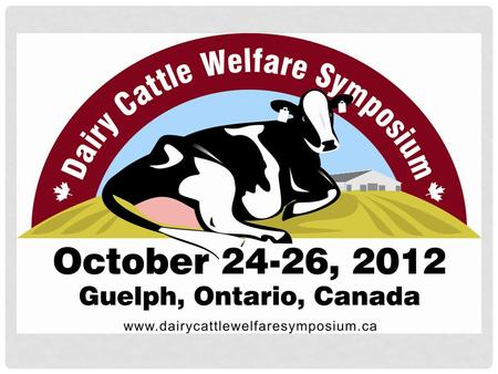 October 24-26, 2012 - Dairy Cattle Welfare Symposium – Guelph, Ontario BACKGROUND Animal welfare is a complex issue Growing concern for animal agriculture.