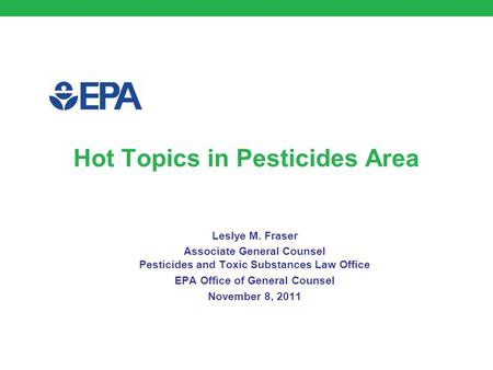 Hot Topics in Pesticides Area Leslye M. Fraser Associate General Counsel Pesticides and Toxic Substances Law Office EPA Office of General Counsel November.