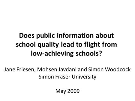 Jane Friesen, Mohsen Javdani and Simon Woodcock Simon Fraser University May 2009 Does public information about school quality lead to flight from low-achieving.